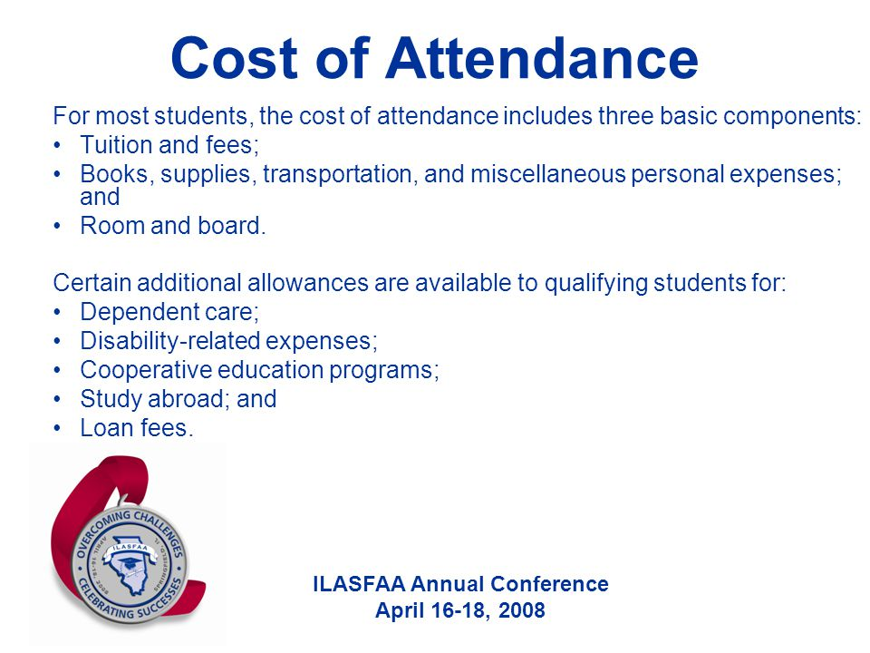 ILASFAA Annual Conference April 16-18, 2008 Cost of Attendance For most students, the cost of attendance includes three basic components: Tuition and