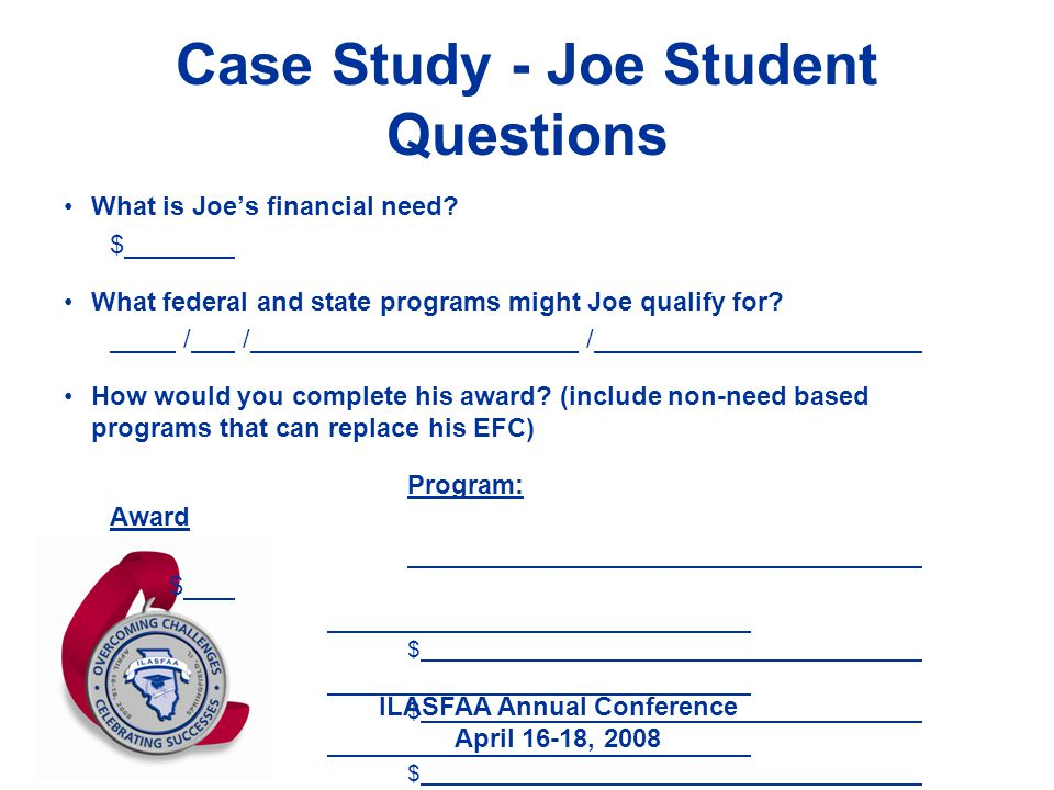 ILASFAA Annual Conference April 16-18, 2008 Case Study - Joe Student Questions What is Joe's financial need? $ What federal and state programs might J