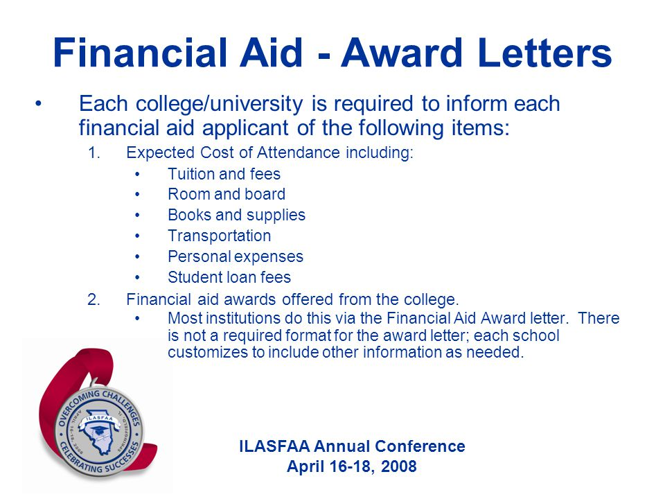 ILASFAA Annual Conference April 16-18, 2008 Financial Aid - Award Letters Each college/university is required to inform each financial aid applicant o