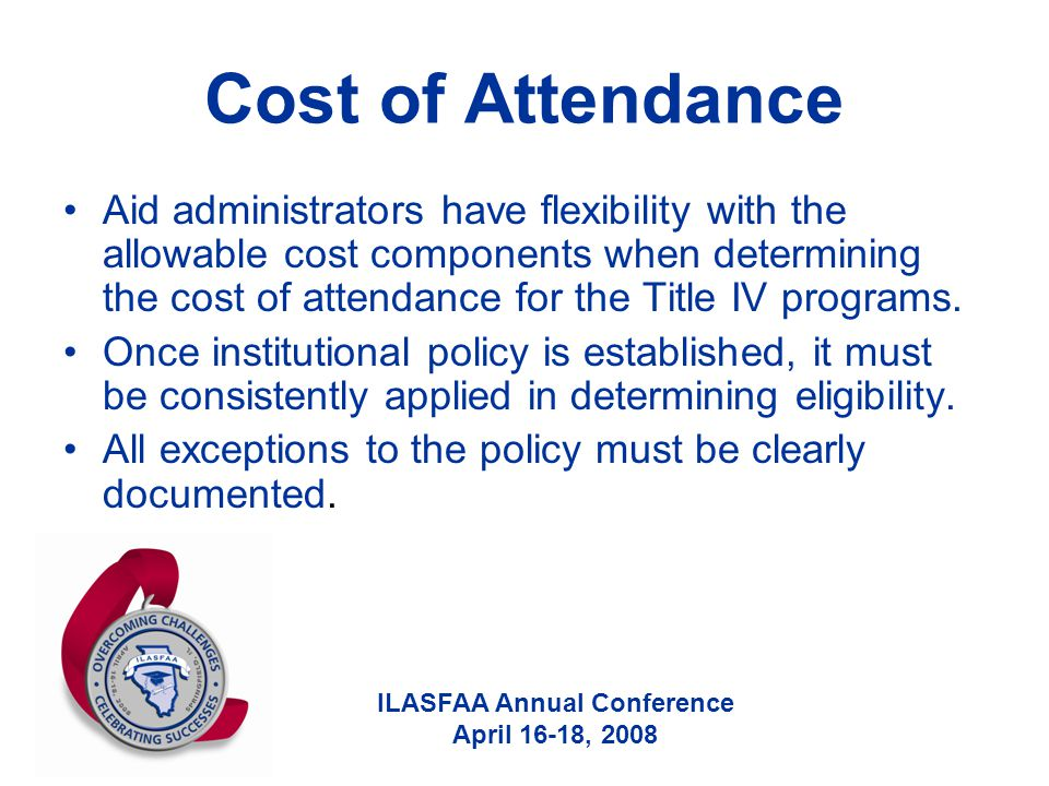 ILASFAA Annual Conference April 16-18, 2008 Cost of Attendance Aid administrators have flexibility with the allowable cost components when determining the cost of attendance for the Title IV programs.