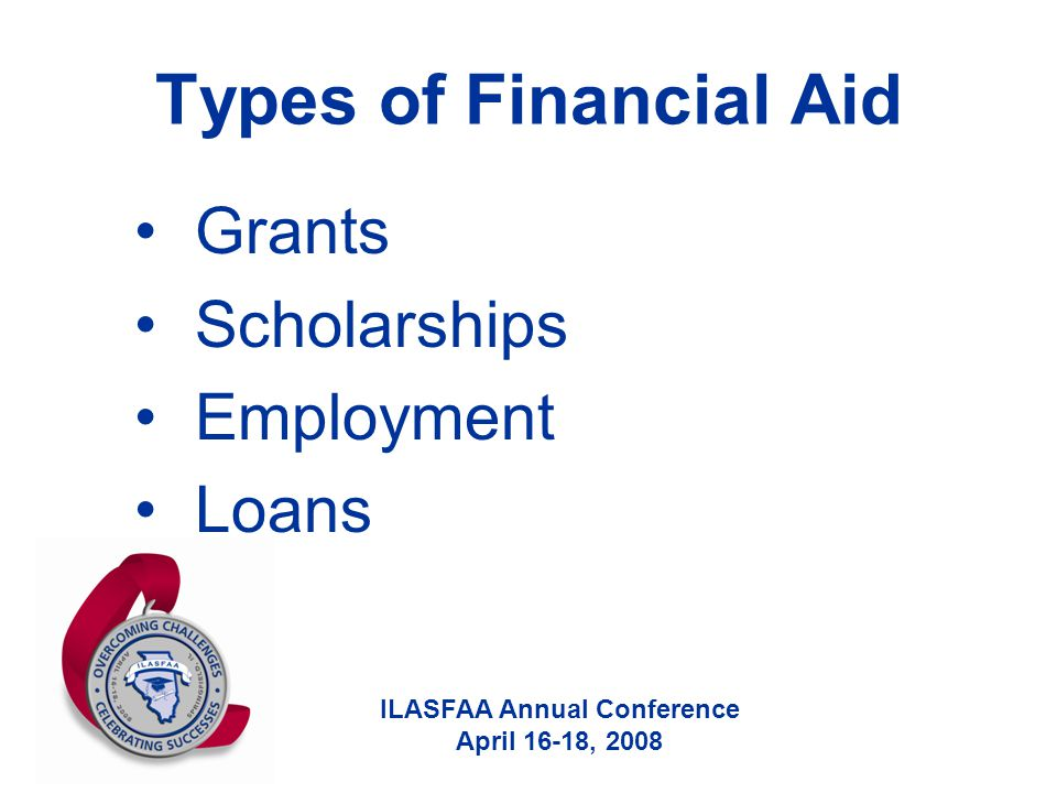 ILASFAA Annual Conference April 16-18, 2008 Types of Financial Aid Grants Scholarships Employment Loans