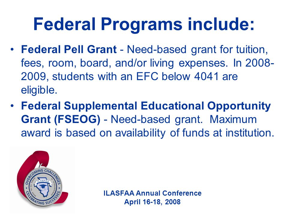 ILASFAA Annual Conference April 16-18, 2008 Federal Programs include: Federal Pell Grant - Need-based grant for tuition, fees, room, board, and/or liv