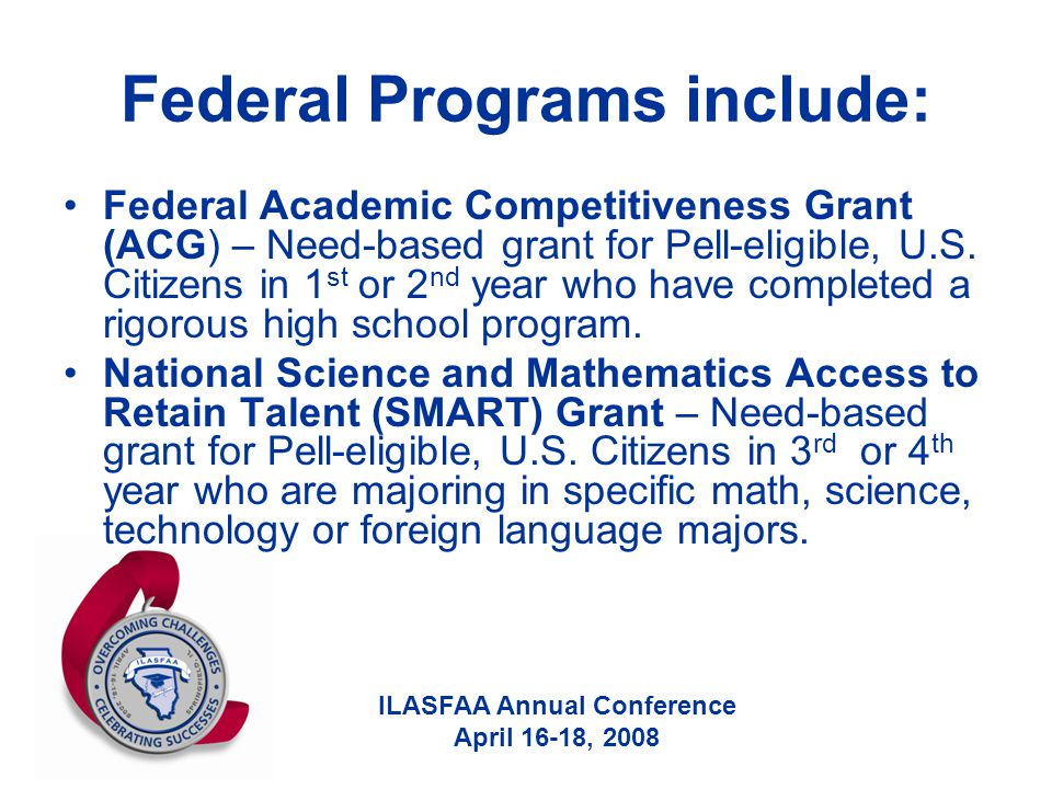 ILASFAA Annual Conference April 16-18, 2008 Federal Programs include: Federal Academic Competitiveness Grant (ACG) – Need-based grant for Pell-eligible, U.S.