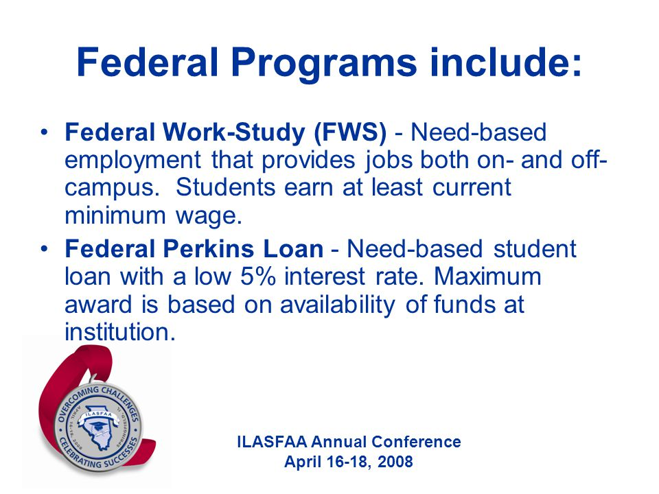 ILASFAA Annual Conference April 16-18, 2008 Federal Programs include: Federal Work-Study (FWS) - Need-based employment that provides jobs both on- and off- campus.