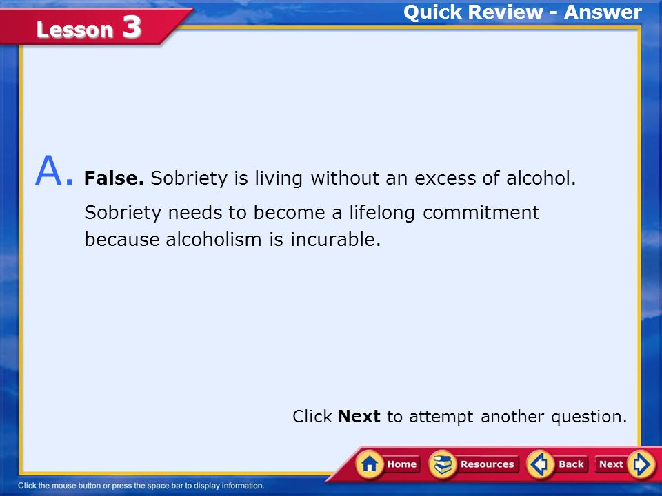 Lesson 3 Quick Review Q. Sobriety is living without an excess of alcohol.