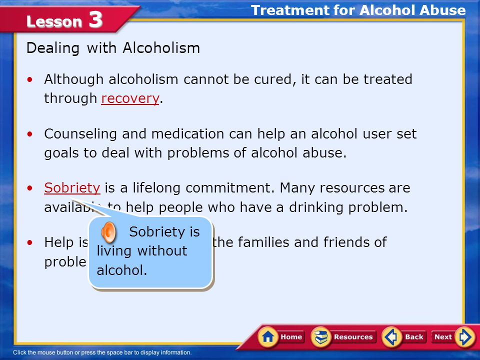 Lesson 3 Although alcoholism cannot be cured, it can be treated through recovery.recovery Counseling and medication can help an alcohol user set goals to deal with problems of alcohol abuse.
