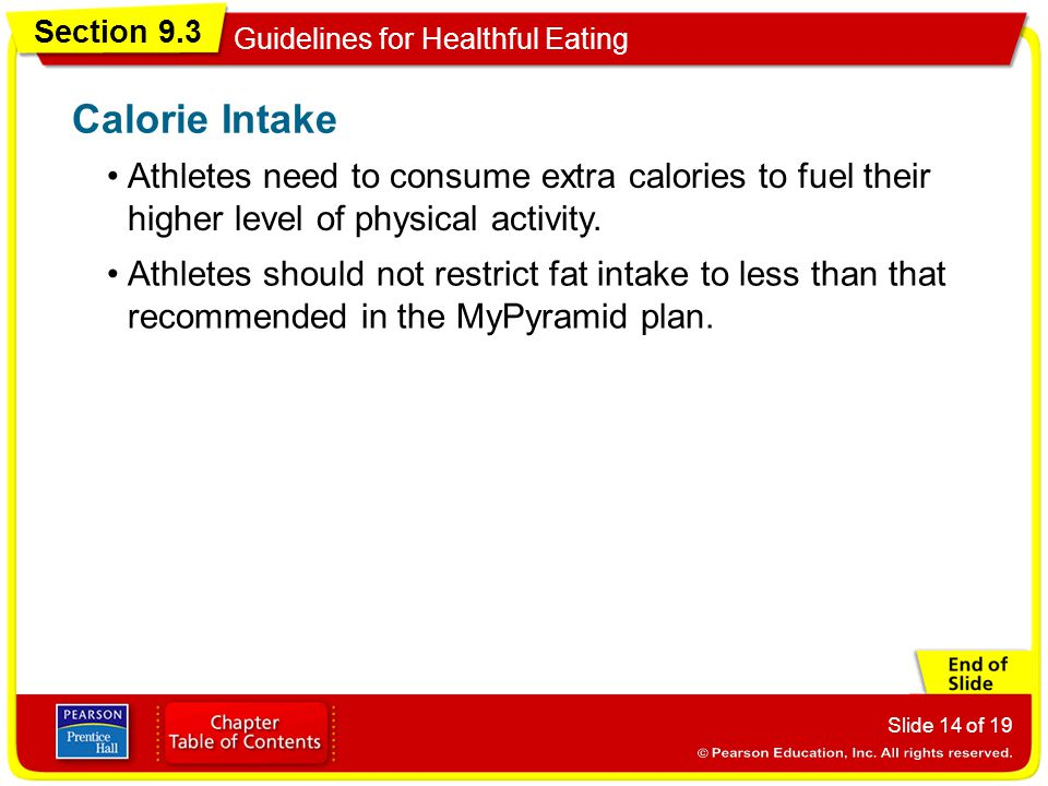 Section 9.3 Guidelines for Healthful Eating Slide 14 of 19 Calorie Intake Athletes should not restrict fat intake to less than that recommended in the MyPyramid plan.