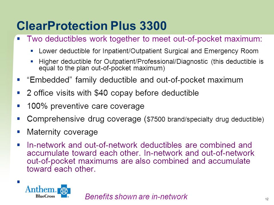 12 ClearProtection Plus 3300  Two deductibles work together to meet out-of-pocket maximum:  Lower deductible for Inpatient/Outpatient Surgical and Emergency Room  Higher deductible for Outpatient/Professional/Diagnostic (this deductible is equal to the plan out-of-pocket maximum)  Embedded family deductible and out-of-pocket maximum  2 office visits with $40 copay before deductible  100% preventive care coverage  Comprehensive drug coverage ( $7500 brand/specialty drug deductible)  Maternity coverage  In-network and out-of-network deductibles are combined and accumulate toward each other.