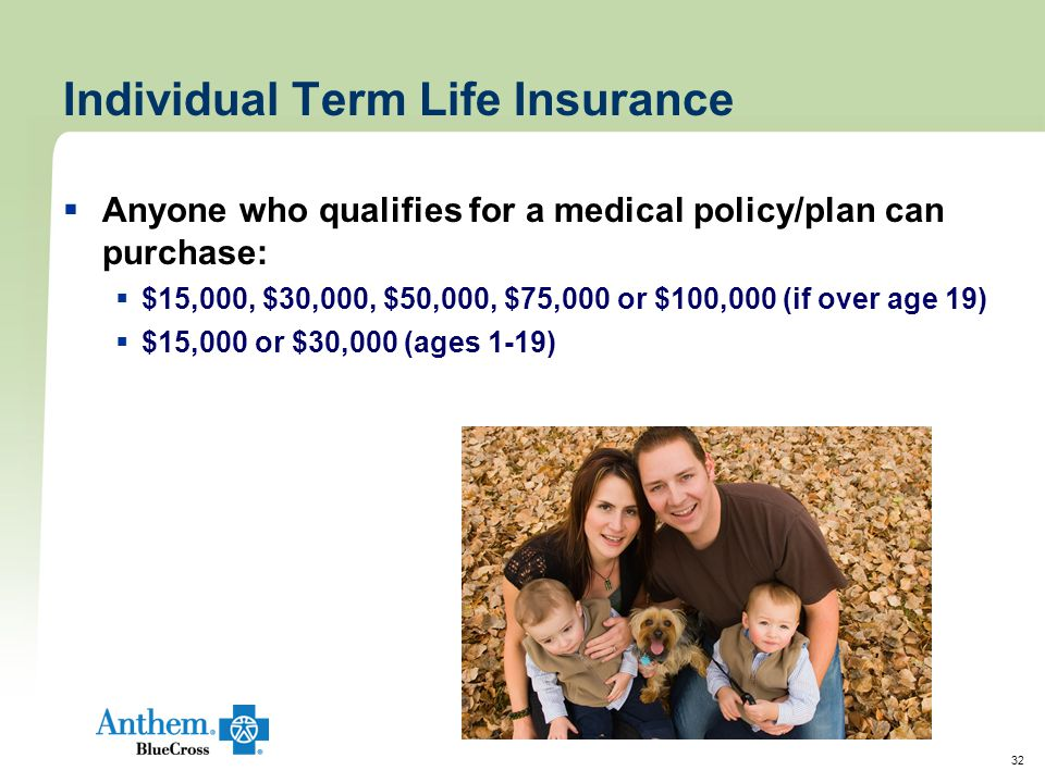 32 Individual Term Life Insurance  Anyone who qualifies for a medical policy/plan can purchase:  $15,000, $30,000, $50,000, $75,000 or $100,000 (if over age 19)  $15,000 or $30,000 (ages 1-19)