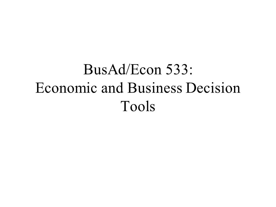 BusAd/Econ 533: Economic and Business Decision Tools