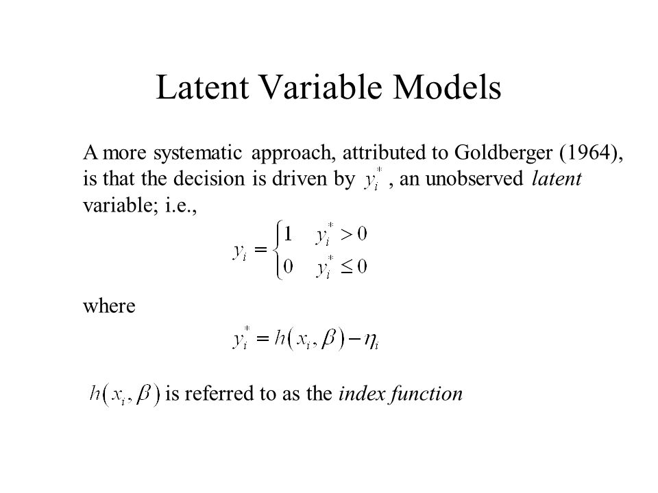 A more systematic approach, attributed to Goldberger (1964), is that the decision is driven by, an unobserved latent variable; i.e., Latent Variable Models where is referred to as the index function