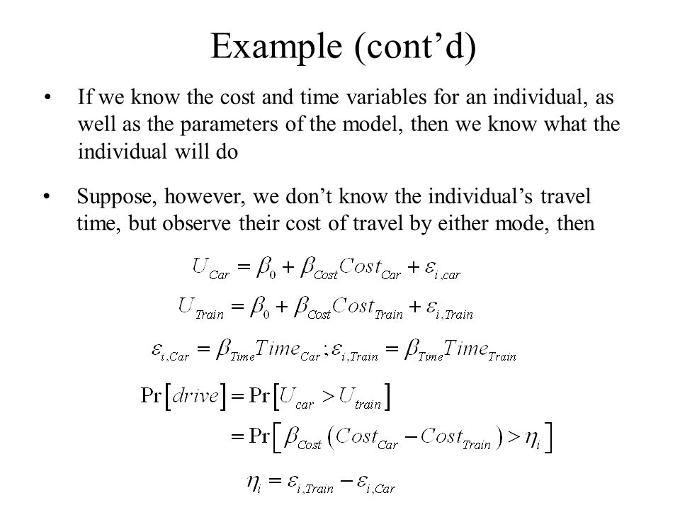 Example (cont'd) If we know the cost and time variables for an individual, as well as the parameters of the model, then we know what the individual will do Suppose, however, we don't know the individual's travel time, but observe their cost of travel by either mode, then