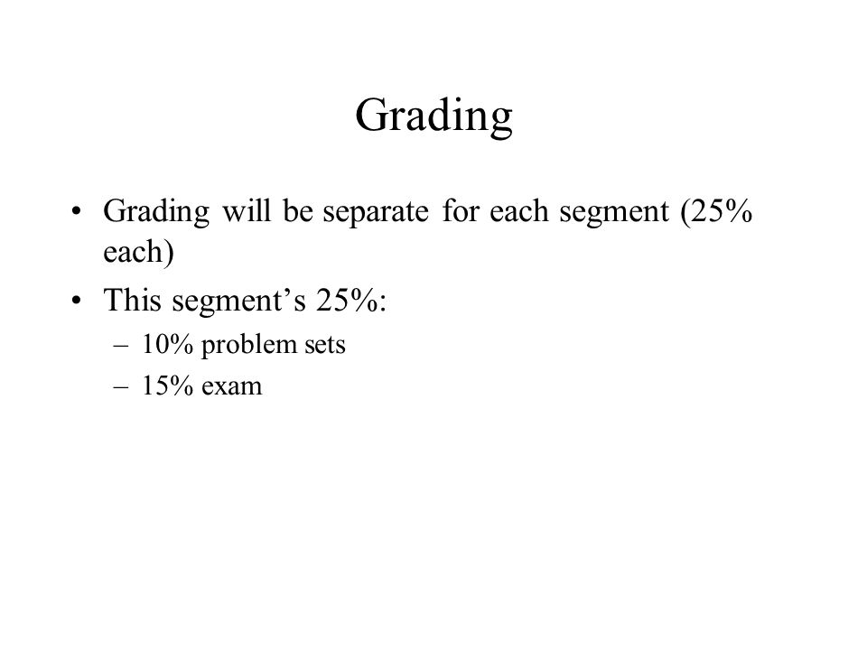 Grading Grading will be separate for each segment (25% each) This segment's 25%: –10% problem sets –15% exam
