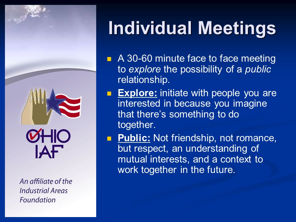 Individual Meetings A 30-60 minute face to face meeting to explore the possibility of a public relationship. Explore: initiate with people you are int