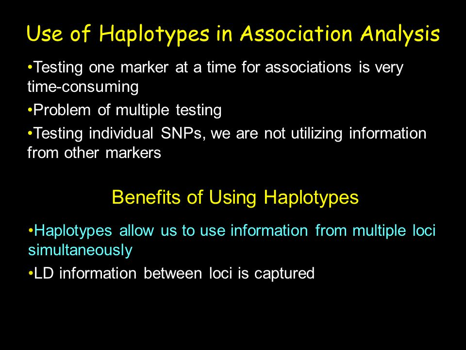 Use of Haplotypes in Association Analysis Testing one marker at a time for associations is very time-consuming Problem of multiple testing Testing ind