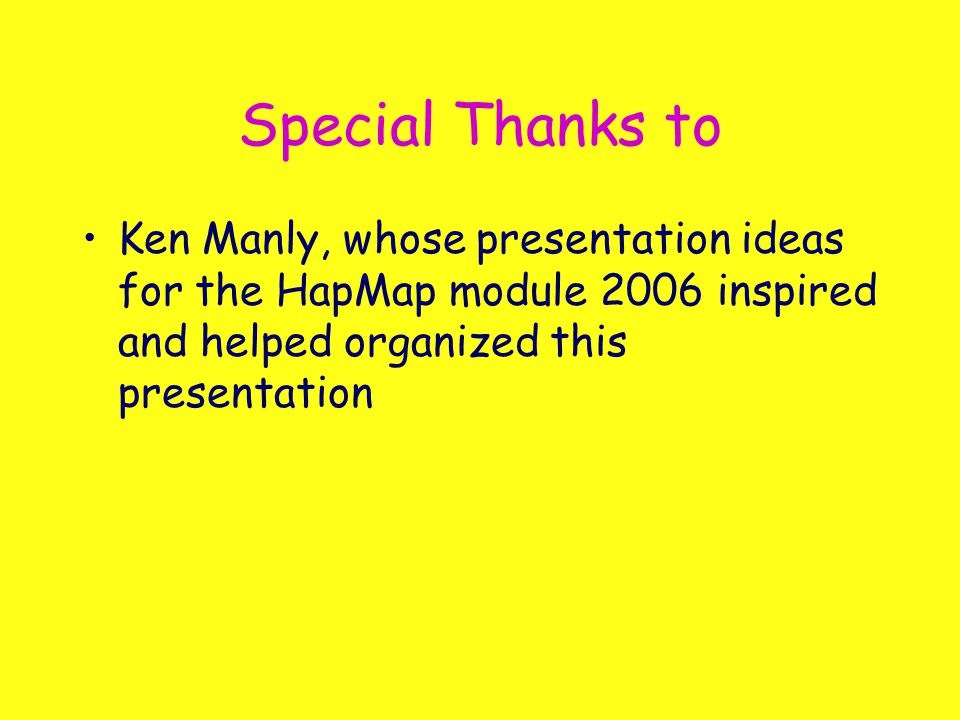 Special Thanks to Ken Manly, whose presentation ideas for the HapMap module 2006 inspired and helped organized this presentation