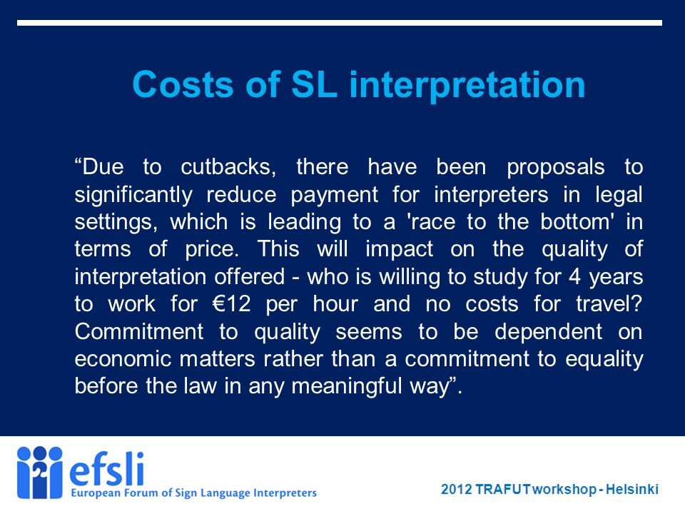 February 2012 www.efsli.org Costs of SL interpretation Due to cutbacks, there have been proposals to significantly reduce payment for interpreters in legal settings, which is leading to a race to the bottom in terms of price.