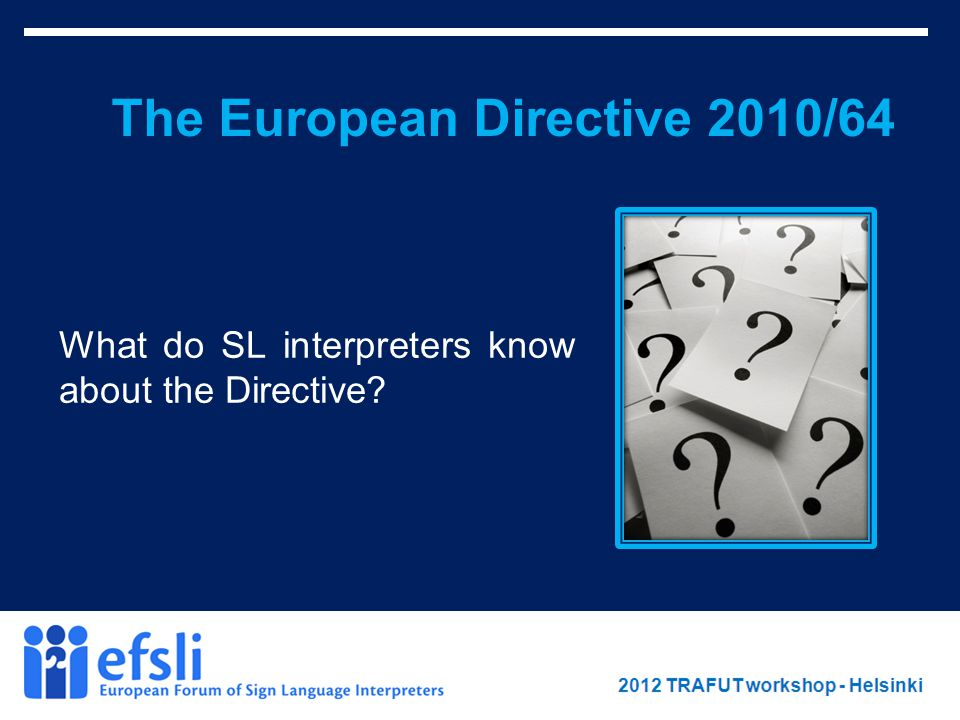 February 2012 www.efsli.org The European Directive 2010/64 What do SL interpreters know about the Directive?
