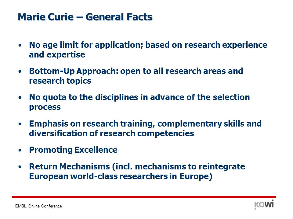 EMBL, Online Conference Marie Curie – General Facts No age limit for application; based on research experience and expertise Bottom-Up Approach: open