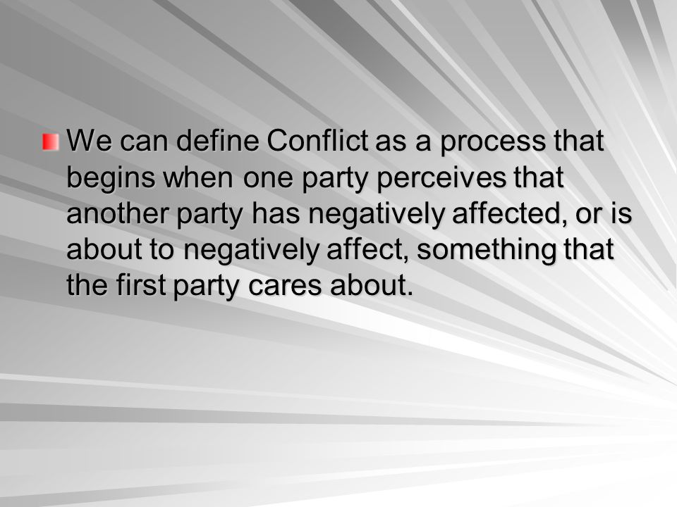 We can define Conflict as a process that begins when one party perceives that another party has negatively affected, or is about to negatively affect,