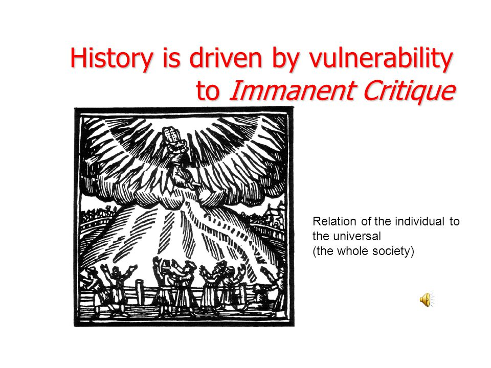 History is driven by vulnerability to Immanent Critique Relation of the individual to the universal (the whole society)