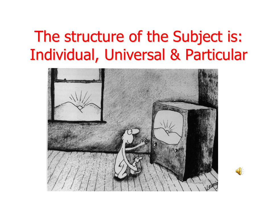 The structure of the Subject is: Individual, Universal & Particular