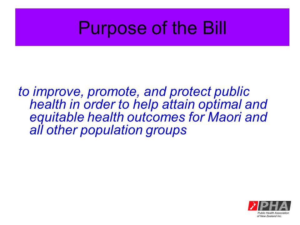 Purpose of the Bill to improve, promote, and protect public health in order to help attain optimal and equitable health outcomes for Maori and all oth