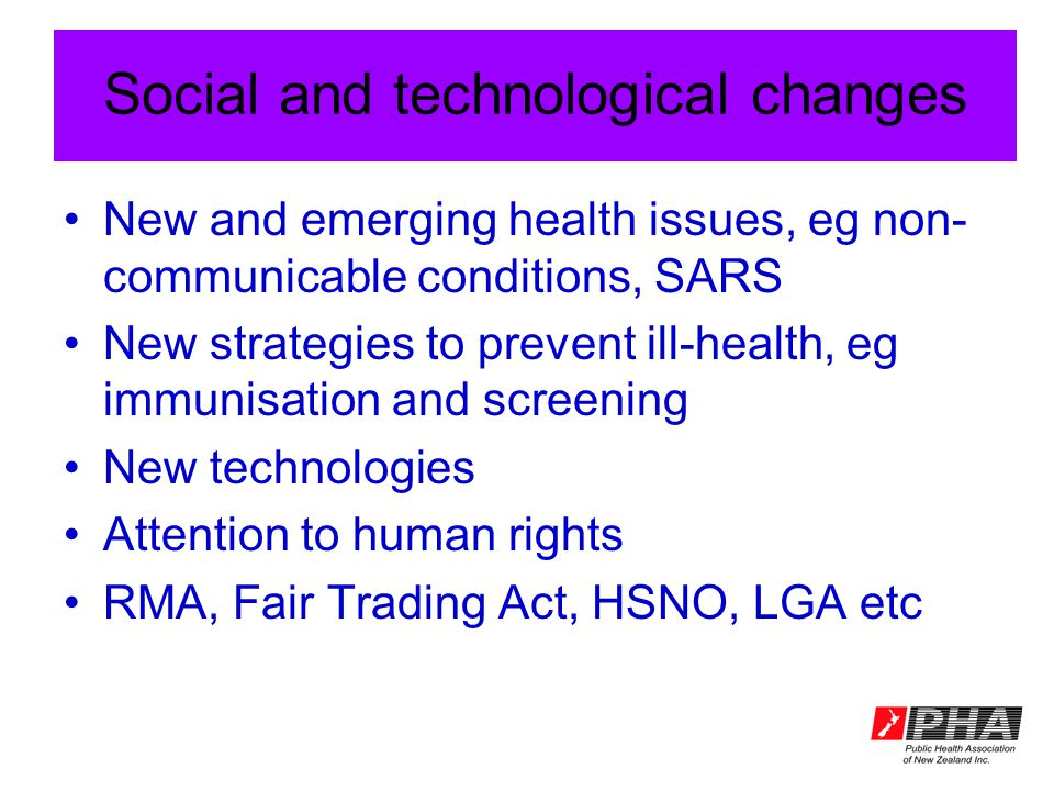 Social and technological changes New and emerging health issues, eg non- communicable conditions, SARS New strategies to prevent ill-health, eg immunisation and screening New technologies Attention to human rights RMA, Fair Trading Act, HSNO, LGA etc