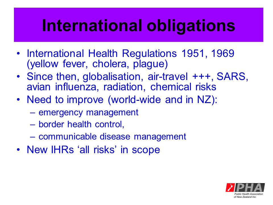 International obligations International Health Regulations 1951, 1969 (yellow fever, cholera, plague) Since then, globalisation, air-travel +++, SARS, avian influenza, radiation, chemical risks Need to improve (world-wide and in NZ): –emergency management –border health control, –communicable disease management New IHRs 'all risks' in scope