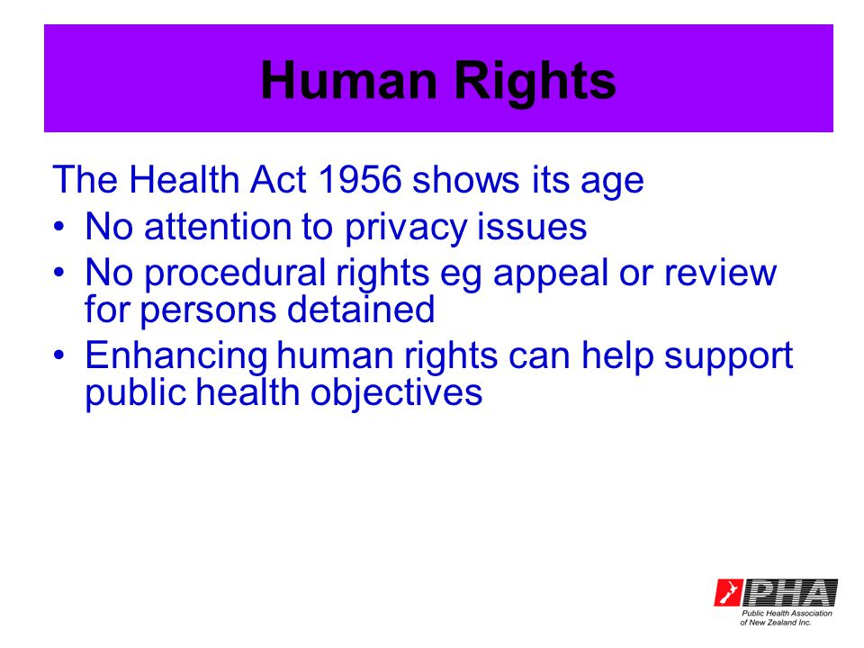 Human Rights The Health Act 1956 shows its age No attention to privacy issues No procedural rights eg appeal or review for persons detained Enhancing human rights can help support public health objectives