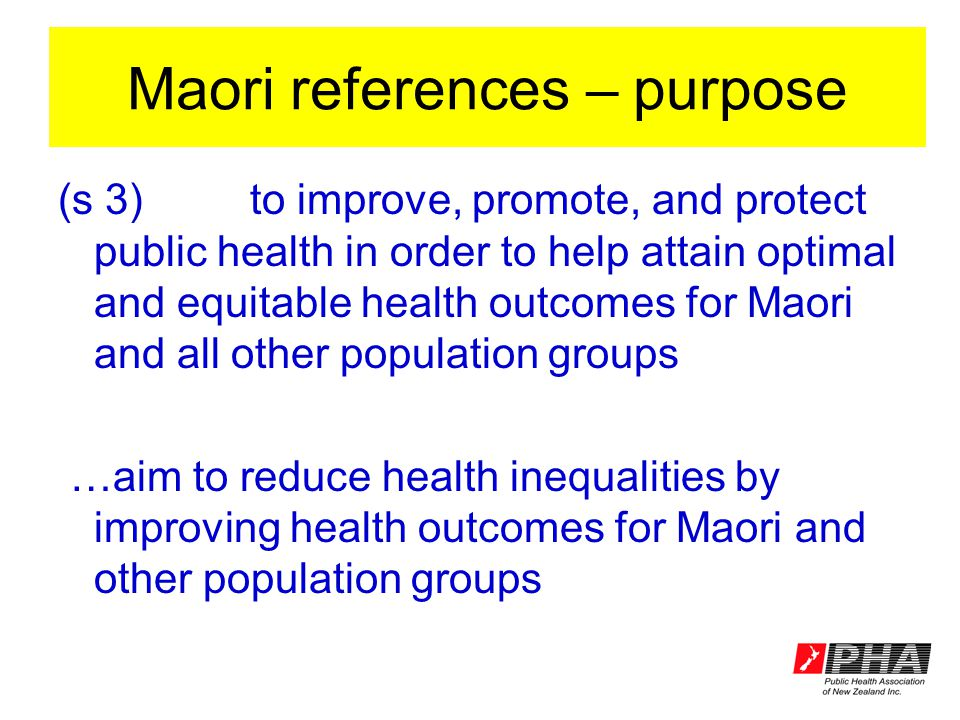 Maori references – purpose (s 3)to improve, promote, and protect public health in order to help attain optimal and equitable health outcomes for Maori