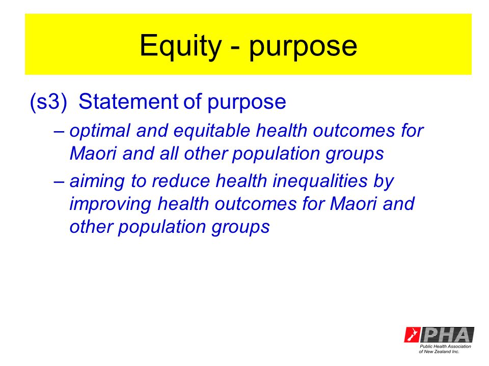 Equity - purpose (s3)Statement of purpose –optimal and equitable health outcomes for Maori and all other population groups –aiming to reduce health in
