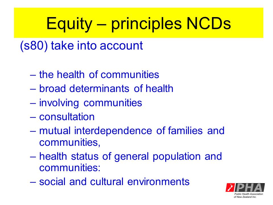 Equity – principles NCDs (s80) take into account –the health of communities –broad determinants of health –involving communities –consultation –mutual interdependence of families and communities, –health status of general population and communities: –social and cultural environments