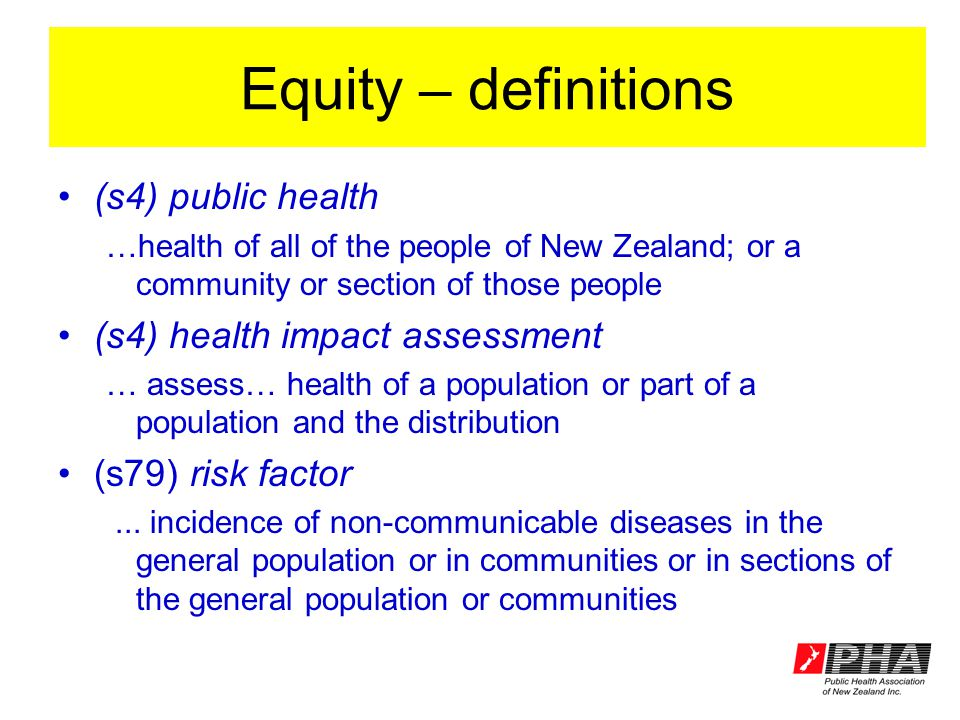 Equity – definitions (s4) public health …health of all of the people of New Zealand; or a community or section of those people (s4) health impact assessment … assess… health of a population or part of a population and the distribution (s79) risk factor...