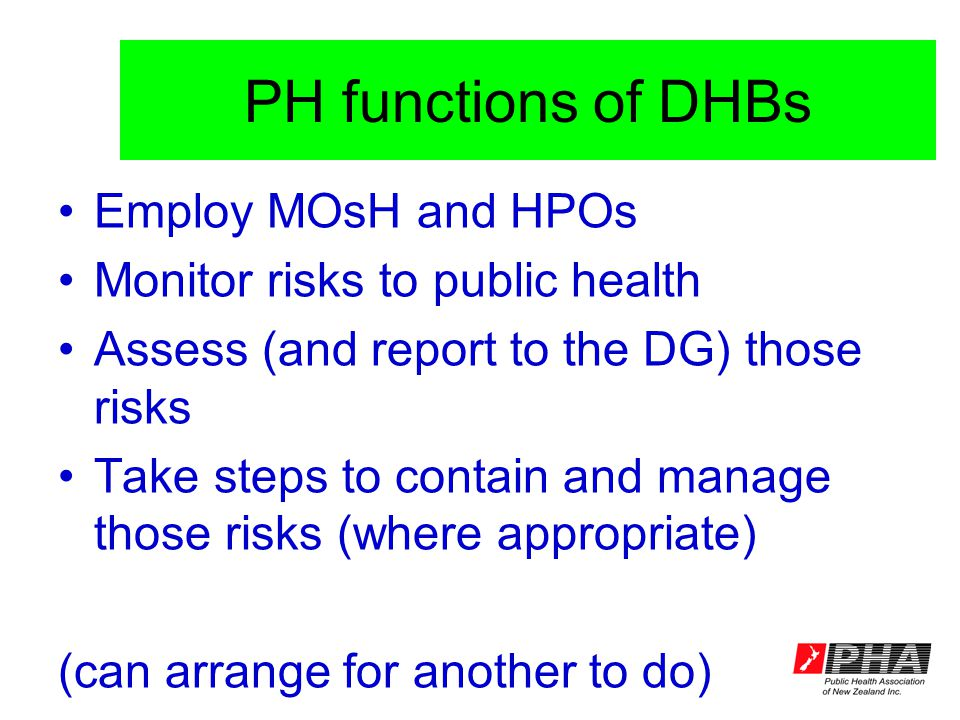 PH functions of DHBs Employ MOsH and HPOs Monitor risks to public health Assess (and report to the DG) those risks Take steps to contain and manage those risks (where appropriate) (can arrange for another to do)