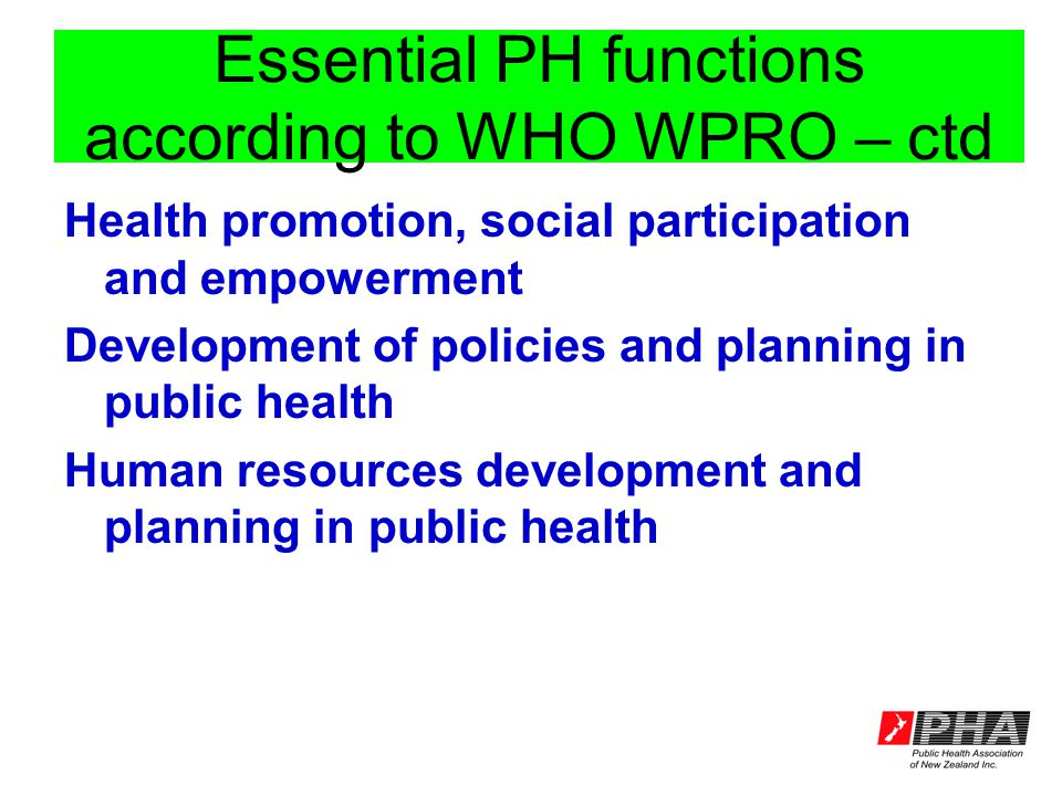 Essential PH functions according to WHO WPRO – ctd Health promotion, social participation and empowerment Development of policies and planning in public health Human resources development and planning in public health