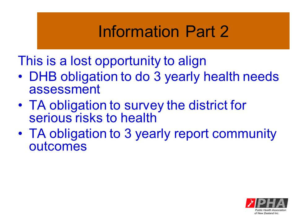 Information Part 2 This is a lost opportunity to align DHB obligation to do 3 yearly health needs assessment TA obligation to survey the district for serious risks to health TA obligation to 3 yearly report community outcomes