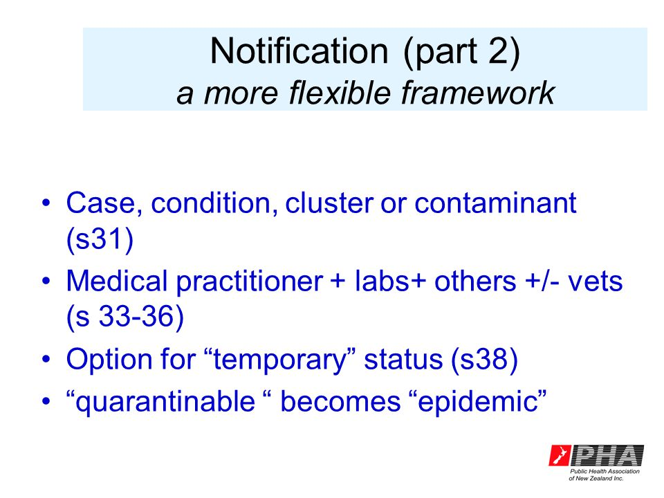Notification (part 2) a more flexible framework Case, condition, cluster or contaminant (s31) Medical practitioner + labs+ others +/- vets (s 33-36) Option for temporary status (s38) quarantinable becomes epidemic