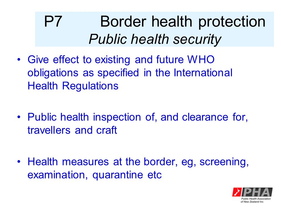 P7Border health protection Public health security Give effect to existing and future WHO obligations as specified in the International Health Regulations Public health inspection of, and clearance for, travellers and craft Health measures at the border, eg, screening, examination, quarantine etc