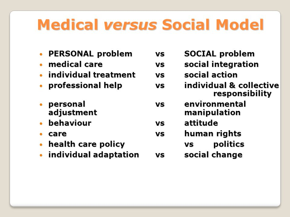 Medical versus Social Model PERSONAL problem vs SOCIAL problem PERSONAL problem vs SOCIAL problem medical care vs social integration medical care vs social integration individual treatment vs social action individual treatment vs social action professional help vsindividual & collective responsibility professional help vsindividual & collective responsibility personal vs environmental adjustment manipulation personal vs environmental adjustment manipulation behaviour vsattitude behaviour vsattitude care vs human rights care vs human rights health care policy vs politics health care policy vs politics individual adaptation vs social change individual adaptation vs social change
