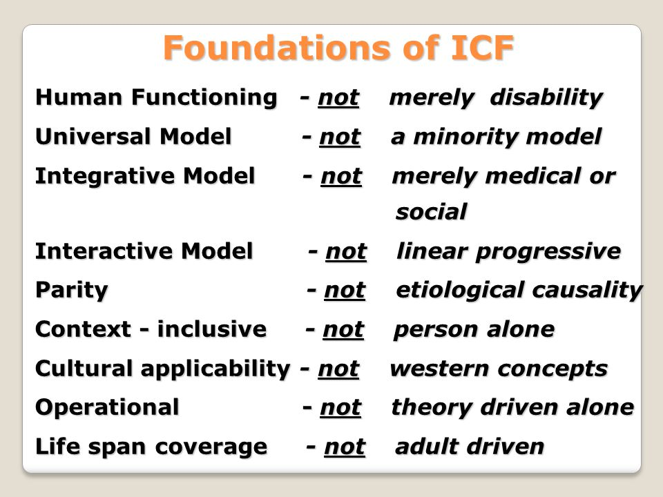 Foundations of ICF Human Functioning - not merely disability Universal Model - not a minority model Integrative Model - not merely medical or social Interactive Model - not linear progressive Parity - not etiological causality Context - inclusive - not person alone Cultural applicability - not western concepts Operational - not theory driven alone Life span coverage - not adult driven