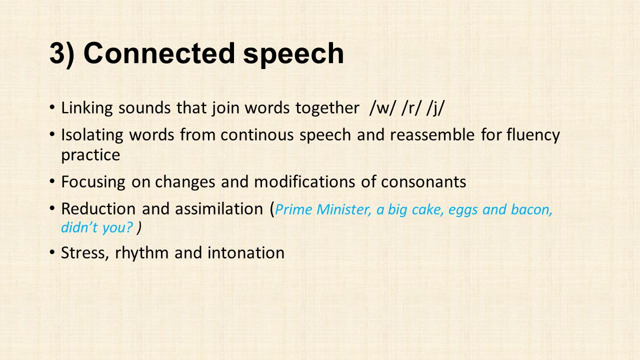 3) Connected speech Linking sounds that join words together /w/ /r/ /j/ Isolating words from continous speech and reassemble for fluency practice Focu