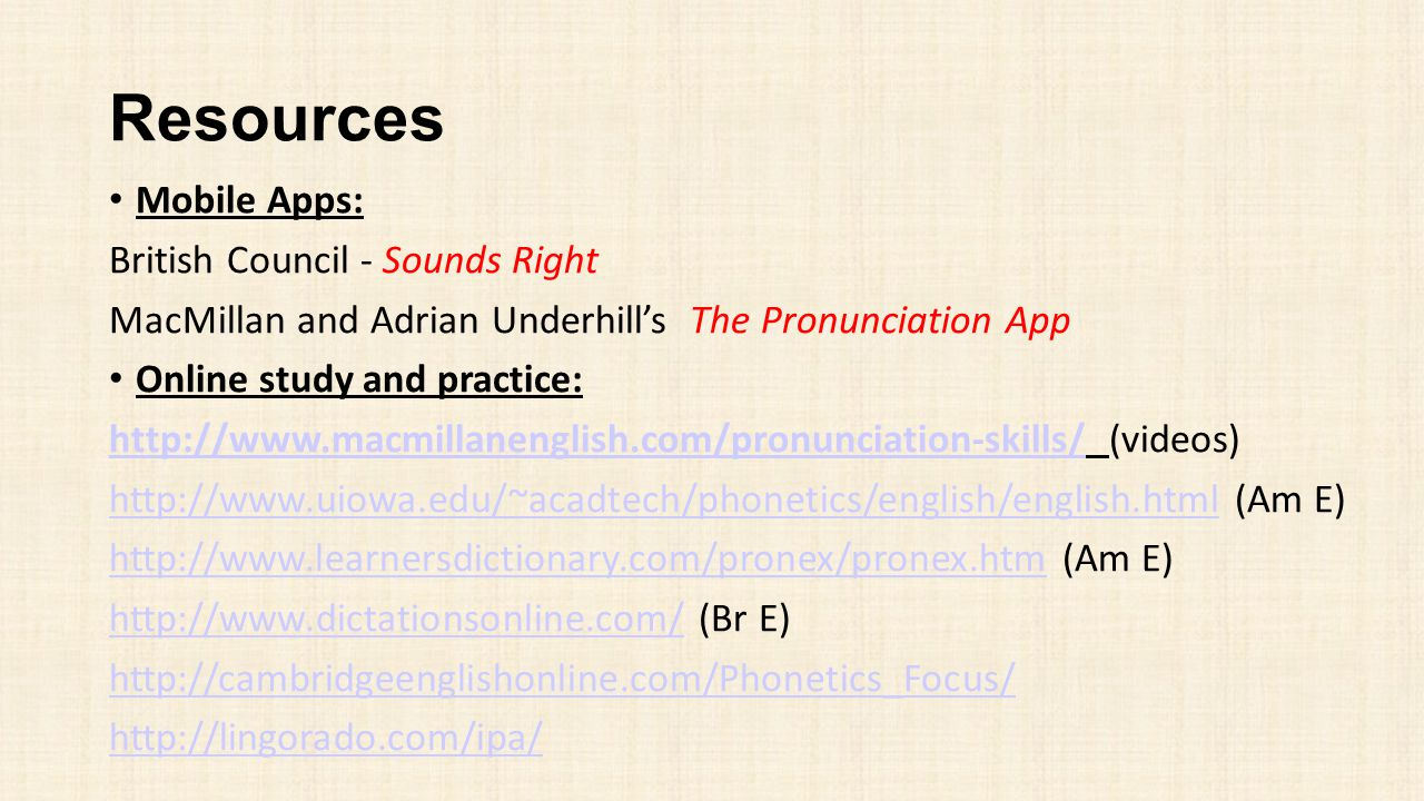 Resources Mobile Apps: British Council - Sounds Right MacMillan and Adrian Underhill's The Pronunciation App Online study and practice: http://www.mac