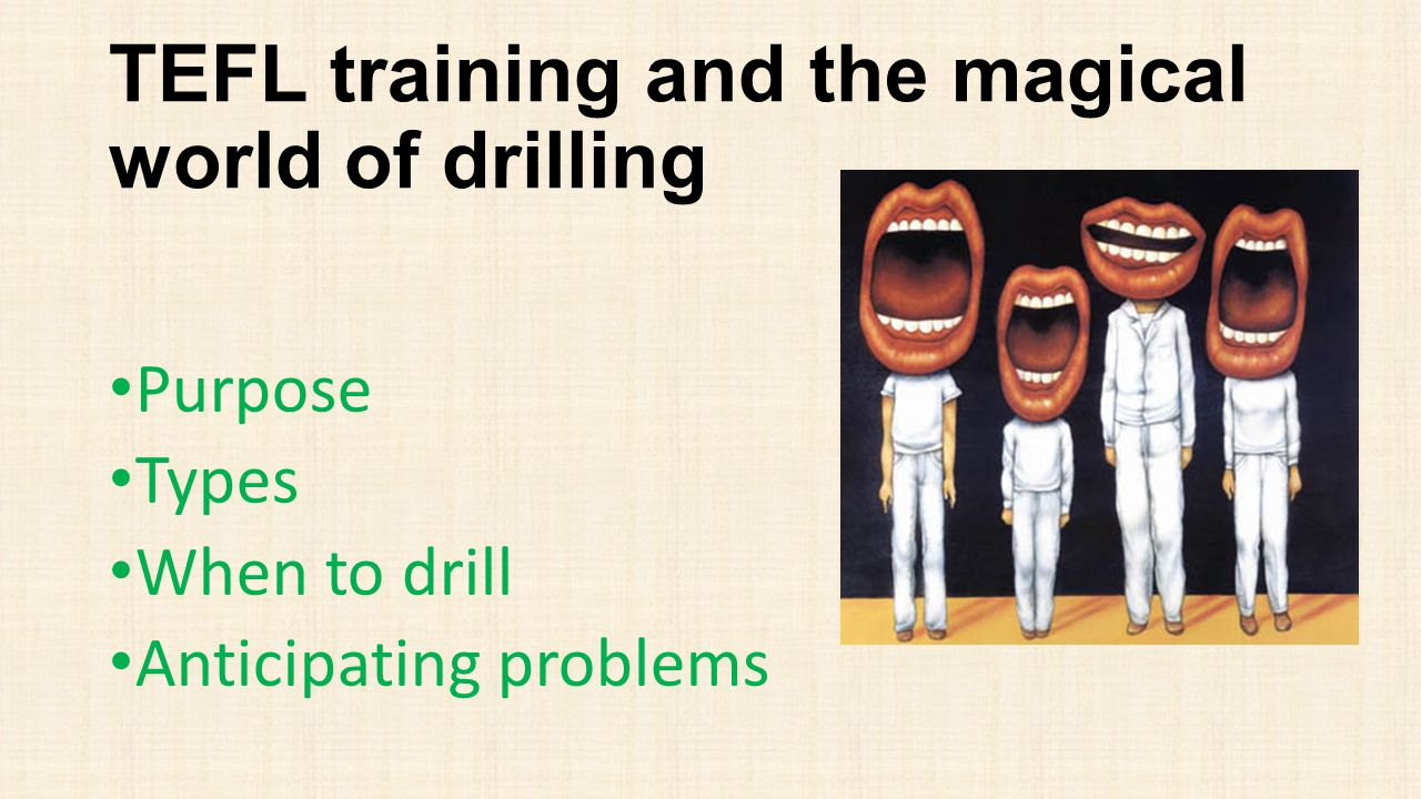 TEFL training and the magical world of drilling Purpose Types When to drill Anticipating problems
