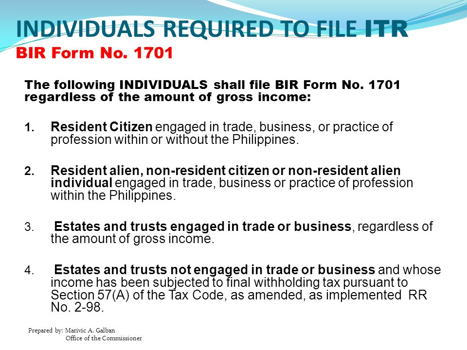 Prepared by: Marivic A. Galban Office of the Commissioner INDIVIDUALS REQUIRED TO FILE ITR BIR Form No. 1701 The following INDIVIDUALS shall file BIR