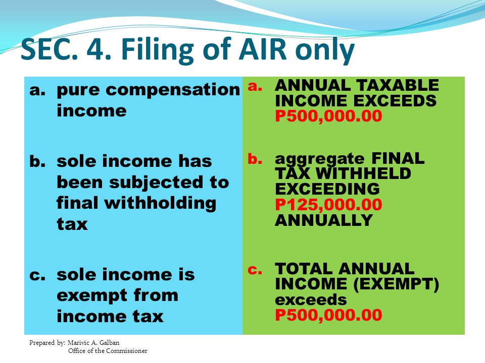 Prepared by: Marivic A. Galban Office of the Commissioner SEC. 4. Filing of AIR only a. pure compensation income b. sole income has been subjected to