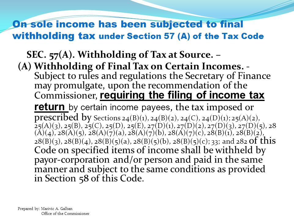 Prepared by: Marivic A. Galban Office of the Commissioner On sole income has been subjected to final withholding tax under Section 57 (A) of the Tax C