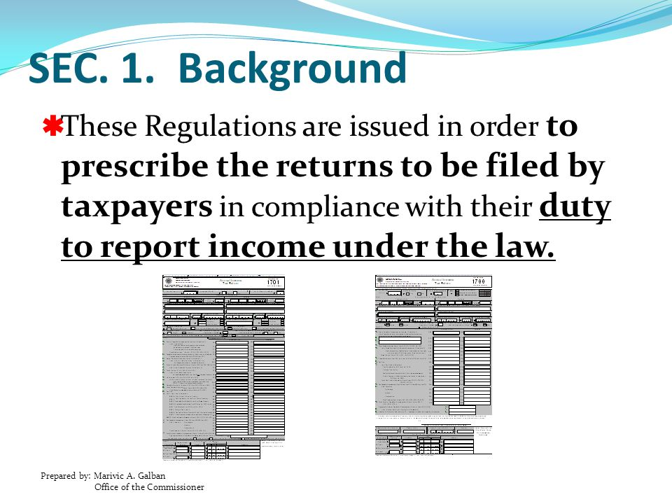 Prepared by: Marivic A. Galban Office of the Commissioner SEC. 1. Background  These Regulations are issued in order to prescribe the returns to be fi