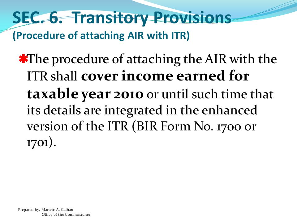 Prepared by: Marivic A. Galban Office of the Commissioner SEC. 6. Transitory Provisions (Procedure of attaching AIR with ITR)  The procedure of attac