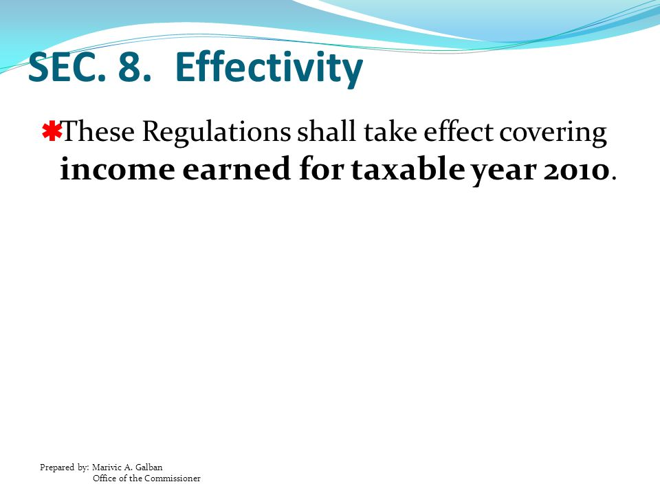 Prepared by: Marivic A. Galban Office of the Commissioner SEC. 8. Effectivity  These Regulations shall take effect covering income earned for taxable